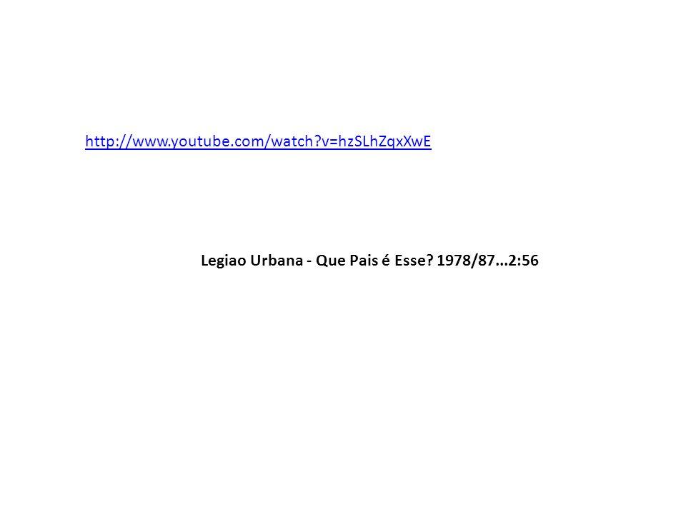 http://www.youtube.com/watch v=hzSLhZqxXwE Legiao Urbana - Que Pais é Esse 1978/87...2:56