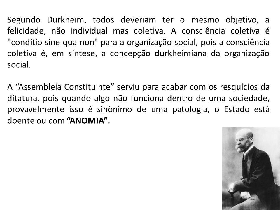 Segundo Durkheim, todos deveriam ter o mesmo objetivo, a felicidade, não individual mas coletiva. A consciência coletiva é conditio sine qua non para a organização social, pois a consciência coletiva é, em síntese, a concepção durkheimiana da organização social.
