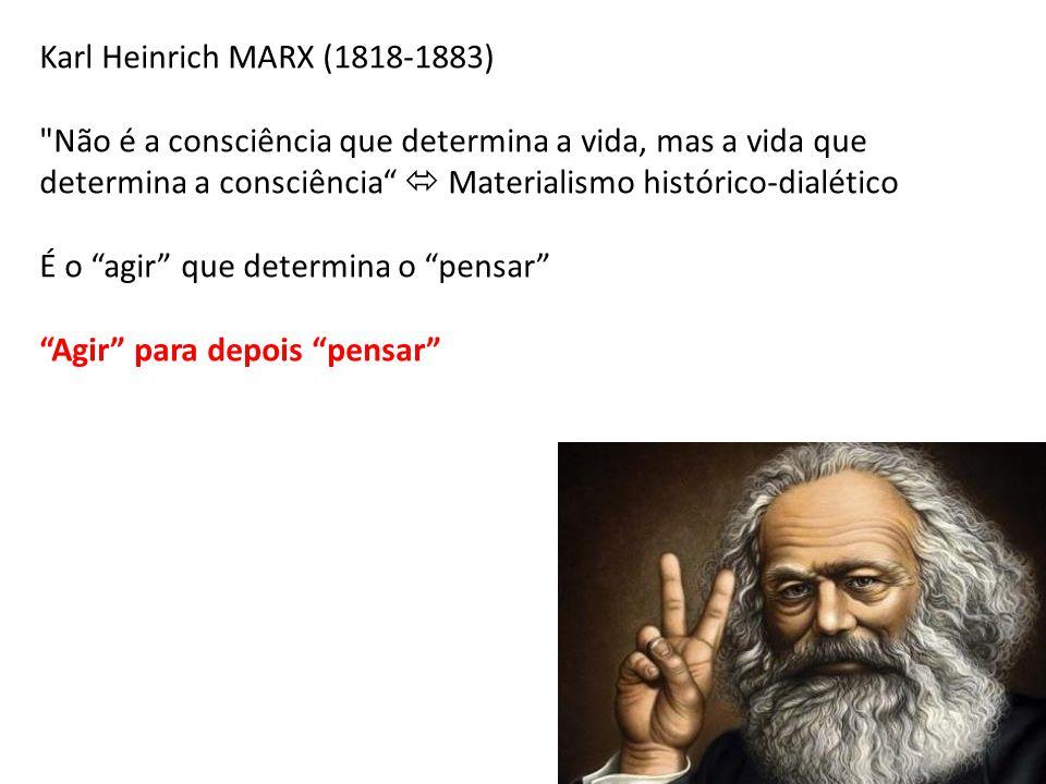 Karl Heinrich MARX (1818-1883) Não é a consciência que determina a vida, mas a vida que determina a consciência  Materialismo histórico-dialético.