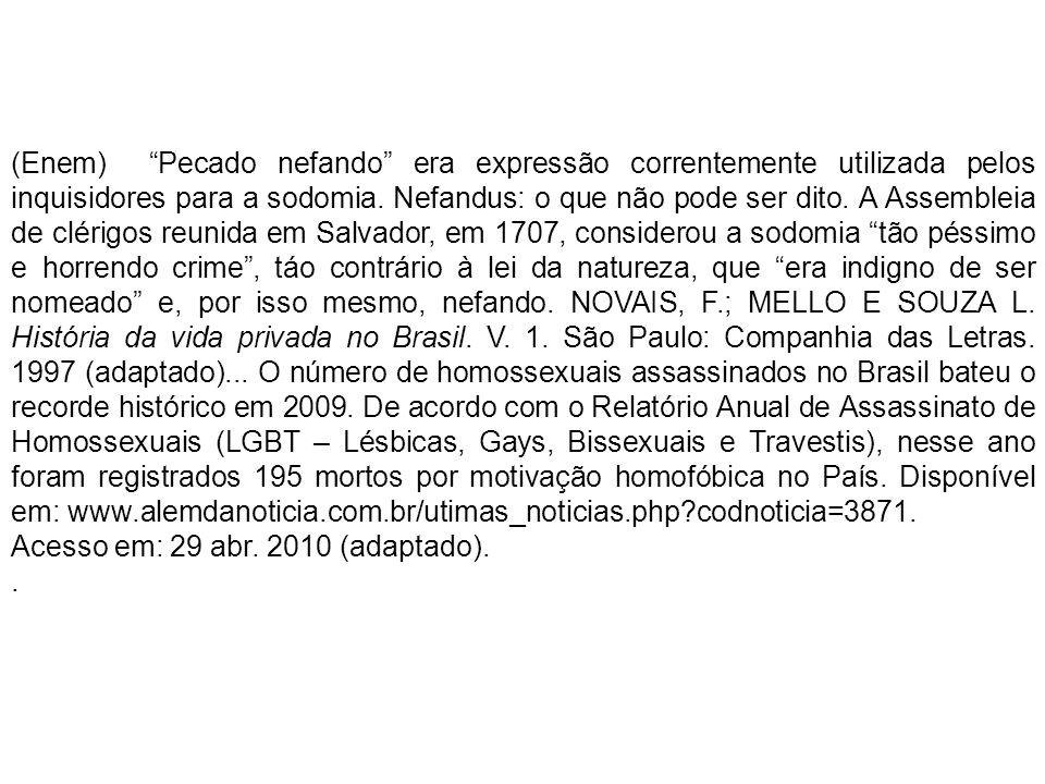 (Enem) Pecado nefando era expressão correntemente utilizada pelos inquisidores para a sodomia. Nefandus: o que não pode ser dito. A Assembleia de clérigos reunida em Salvador, em 1707, considerou a sodomia tão péssimo e horrendo crime , táo contrário à lei da natureza, que era indigno de ser nomeado e, por isso mesmo, nefando. NOVAIS, F.; MELLO E SOUZA L. História da vida privada no Brasil. V. 1. São Paulo: Companhia das Letras. 1997 (adaptado)... O número de homossexuais assassinados no Brasil bateu o recorde histórico em 2009. De acordo com o Relatório Anual de Assassinato de Homossexuais (LGBT – Lésbicas, Gays, Bissexuais e Travestis), nesse ano foram registrados 195 mortos por motivação homofóbica no País. Disponível em: www.alemdanoticia.com.br/utimas_noticias.php codnoticia=3871.