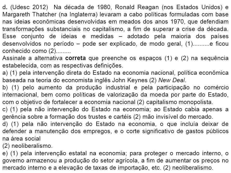 d. (Udesc 2012) Na década de 1980, Ronald Reagan (nos Estados Unidos) e Margareth Thatcher (na Inglaterra) levaram a cabo políticas formuladas com base nas ideias econômicas desenvolvidas em meados dos anos 1970, que defendiam transformações substanciais no capitalismo, a fim de superar a crise da década. Esse conjunto de ideias e medidas – adotado pela maioria dos países desenvolvidos no período – pode ser explicado, de modo geral, (1)..........e ficou conhecido como (2).........