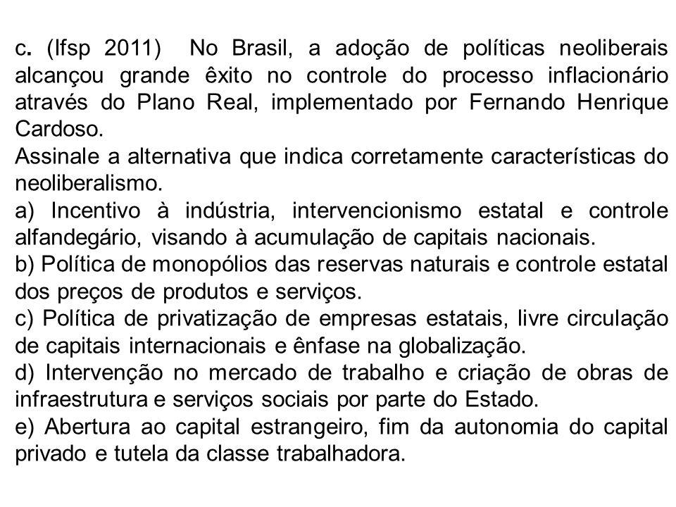 c. (Ifsp 2011) No Brasil, a adoção de políticas neoliberais alcançou grande êxito no controle do processo inflacionário através do Plano Real, implementado por Fernando Henrique Cardoso.