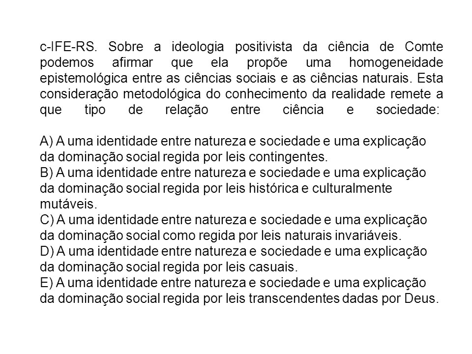 c-IFE-RS. Sobre a ideologia positivista da ciência de Comte podemos afirmar que ela propõe uma homogeneidade epistemológica entre as ciências sociais e as ciências naturais. Esta consideração metodológica do conhecimento da realidade remete a que tipo de relação entre ciência e sociedade: