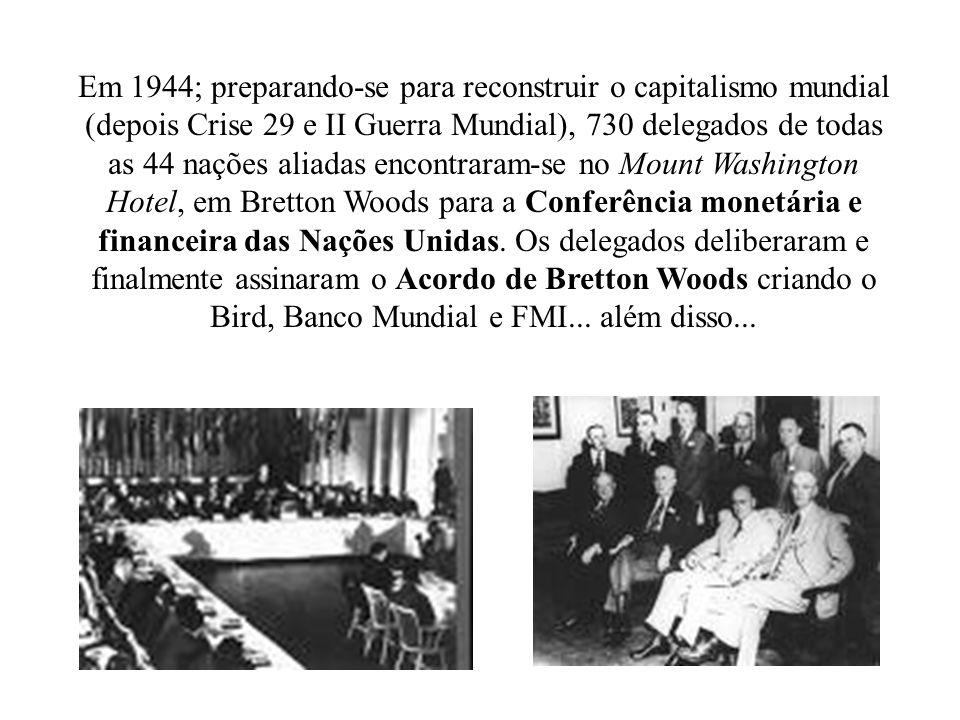 Em 1944; preparando-se para reconstruir o capitalismo mundial (depois Crise 29 e II Guerra Mundial), 730 delegados de todas as 44 nações aliadas encontraram-se no Mount Washington Hotel, em Bretton Woods para a Conferência monetária e financeira das Nações Unidas.