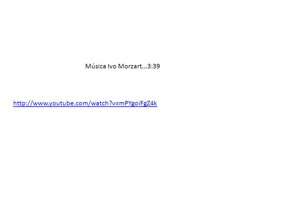 Música Ivo Morzart...3:39 http://www.youtube.com/watch v=mPYgoiFgZ4k