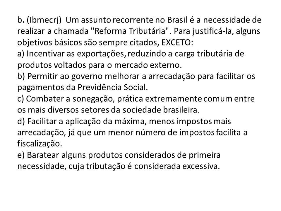 b. (Ibmecrj) Um assunto recorrente no Brasil é a necessidade de realizar a chamada Reforma Tributária . Para justificá-la, alguns objetivos básicos são sempre citados, EXCETO: