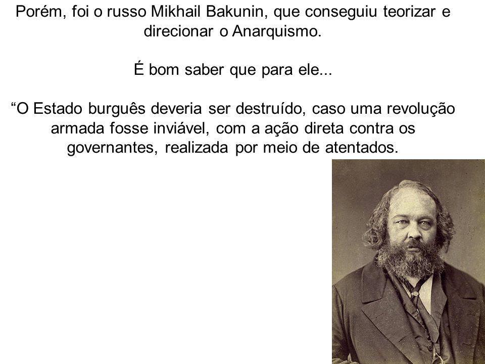 Porém, foi o russo Mikhail Bakunin, que conseguiu teorizar e direcionar o Anarquismo.