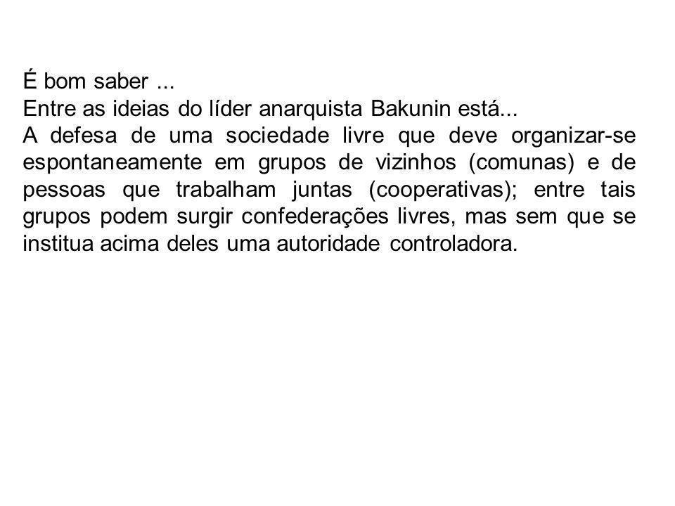 É bom saber ... Entre as ideias do líder anarquista Bakunin está...