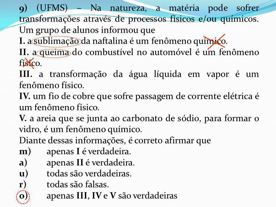 9) (UFMS) – Na natureza, a matéria pode sofrer transformações através de processos físicos e/ou químicos. Um grupo de alunos informou que