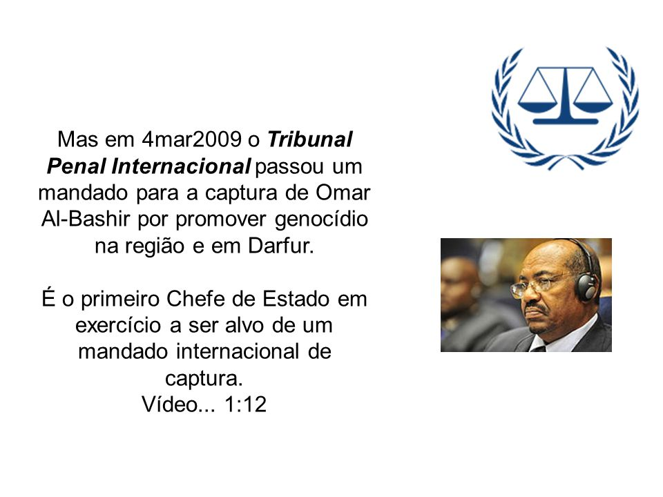 Mas em 4mar2009 o Tribunal Penal Internacional passou um mandado para a captura de Omar Al-Bashir por promover genocídio na região e em Darfur.