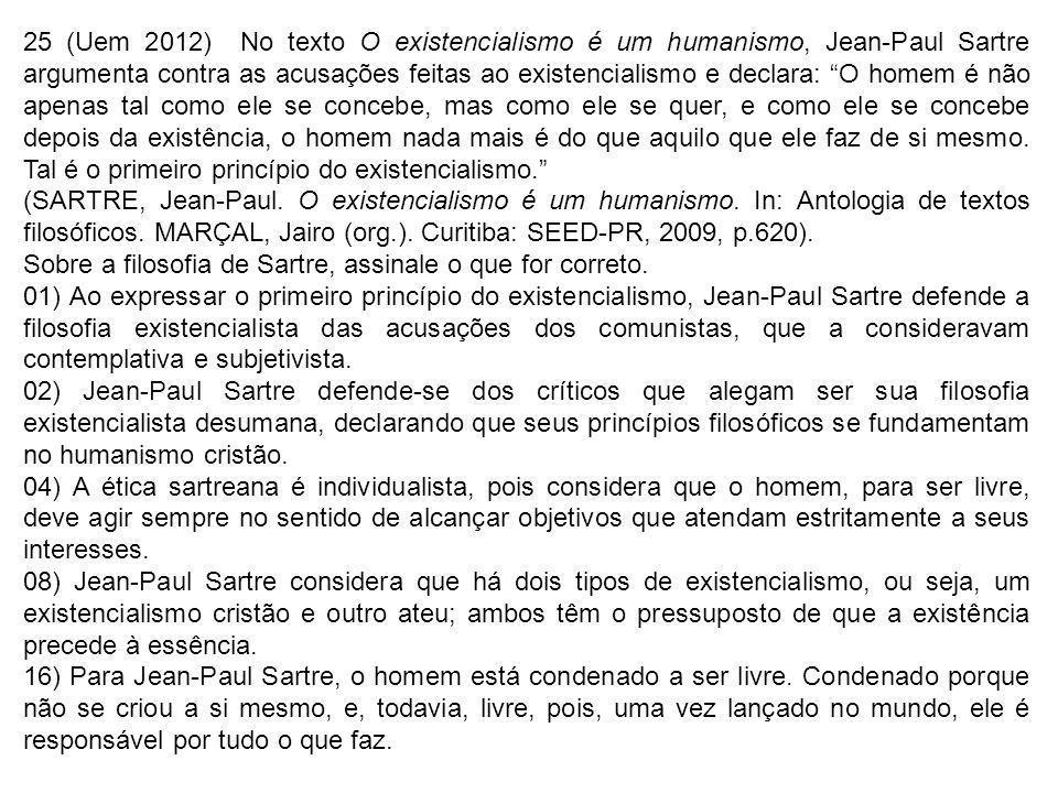 25 (Uem 2012) No texto O existencialismo é um humanismo, Jean-Paul Sartre argumenta contra as acusações feitas ao existencialismo e declara: O homem é não apenas tal como ele se concebe, mas como ele se quer, e como ele se concebe depois da existência, o homem nada mais é do que aquilo que ele faz de si mesmo. Tal é o primeiro princípio do existencialismo.