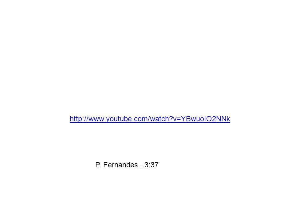 http://www.youtube.com/watch v=YBwuoIO2NNk P. Fernandes...3:37