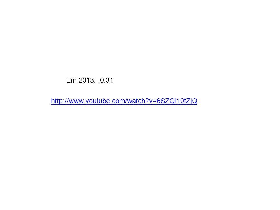Em 2013...0:31 http://www.youtube.com/watch v=6SZQl10tZjQ