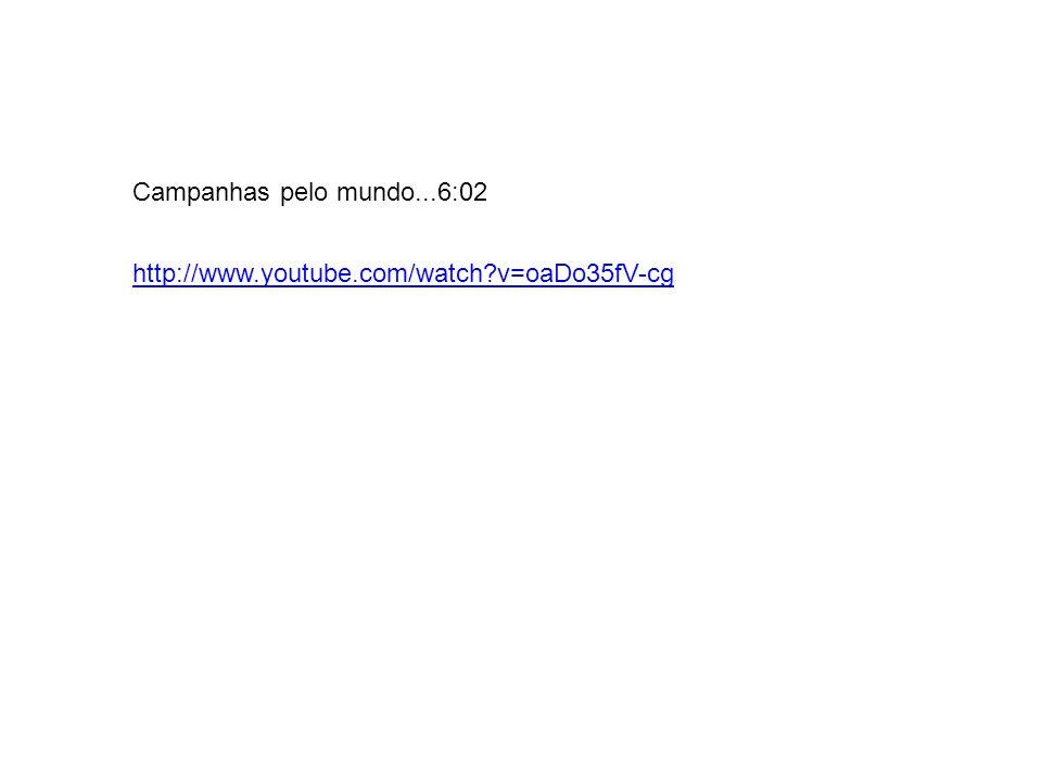 Campanhas pelo mundo...6:02 http://www.youtube.com/watch v=oaDo35fV-cg