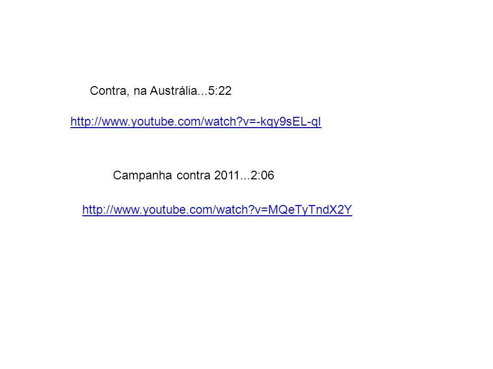 Contra, na Austrália...5:22 http://www.youtube.com/watch v=-kqy9sEL-qI. Campanha contra 2011...2:06.