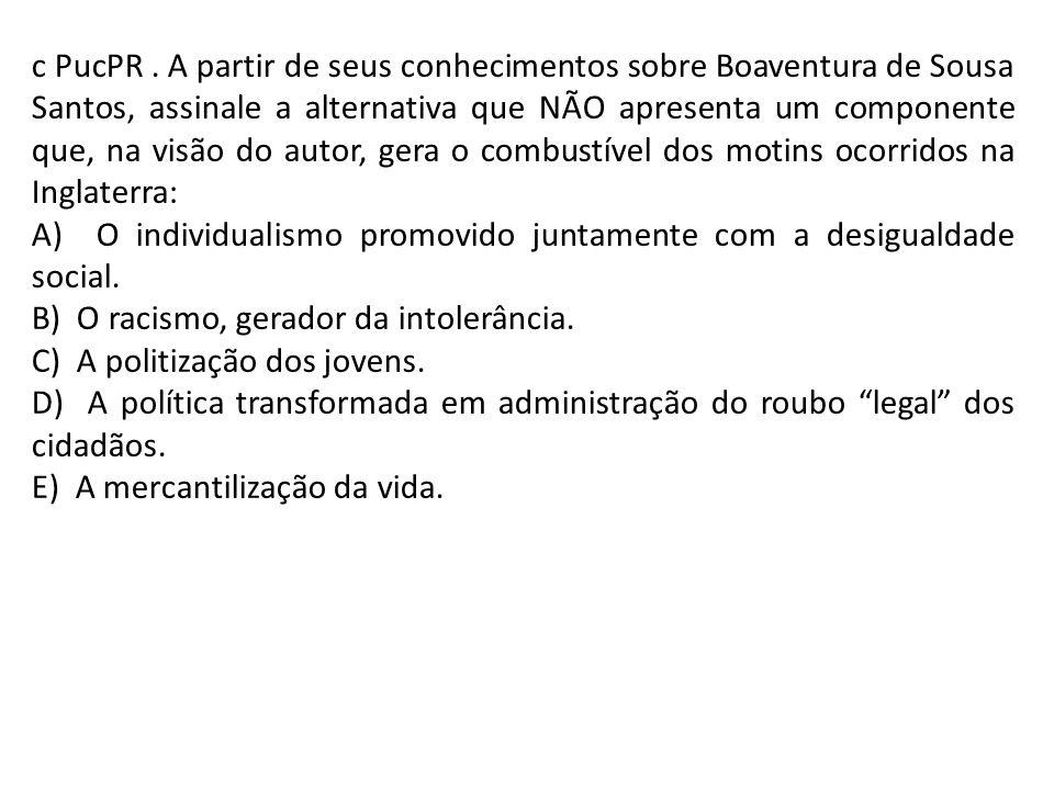 c PucPR . A partir de seus conhecimentos sobre Boaventura de Sousa Santos, assinale a alternativa que NÃO apresenta um componente que, na visão do autor, gera o combustível dos motins ocorridos na Inglaterra: