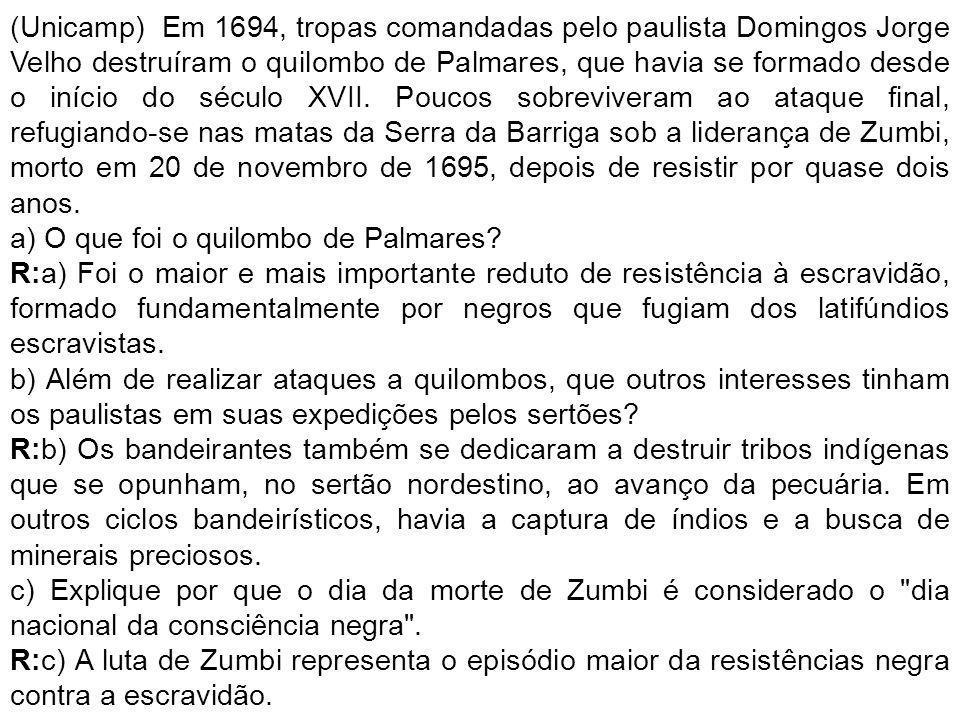 (Unicamp) Em 1694, tropas comandadas pelo paulista Domingos Jorge Velho destruíram o quilombo de Palmares, que havia se formado desde o início do século XVII. Poucos sobreviveram ao ataque final, refugiando-se nas matas da Serra da Barriga sob a liderança de Zumbi, morto em 20 de novembro de 1695, depois de resistir por quase dois anos.