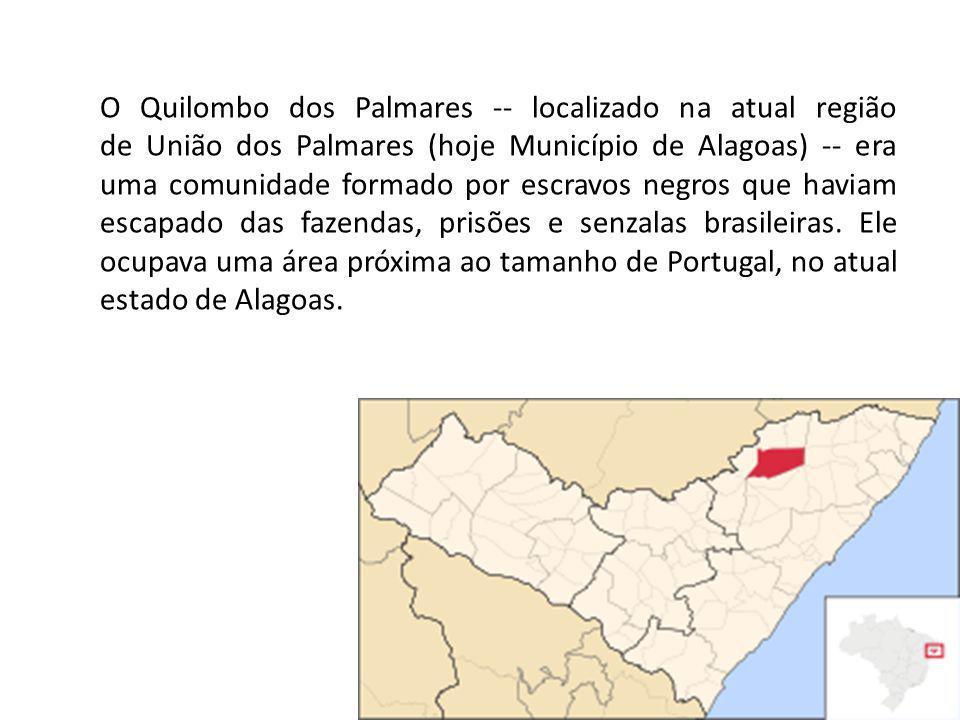 O Quilombo dos Palmares -- localizado na atual região de União dos Palmares (hoje Município de Alagoas) -- era uma comunidade formado por escravos negros que haviam escapado das fazendas, prisões e senzalas brasileiras.