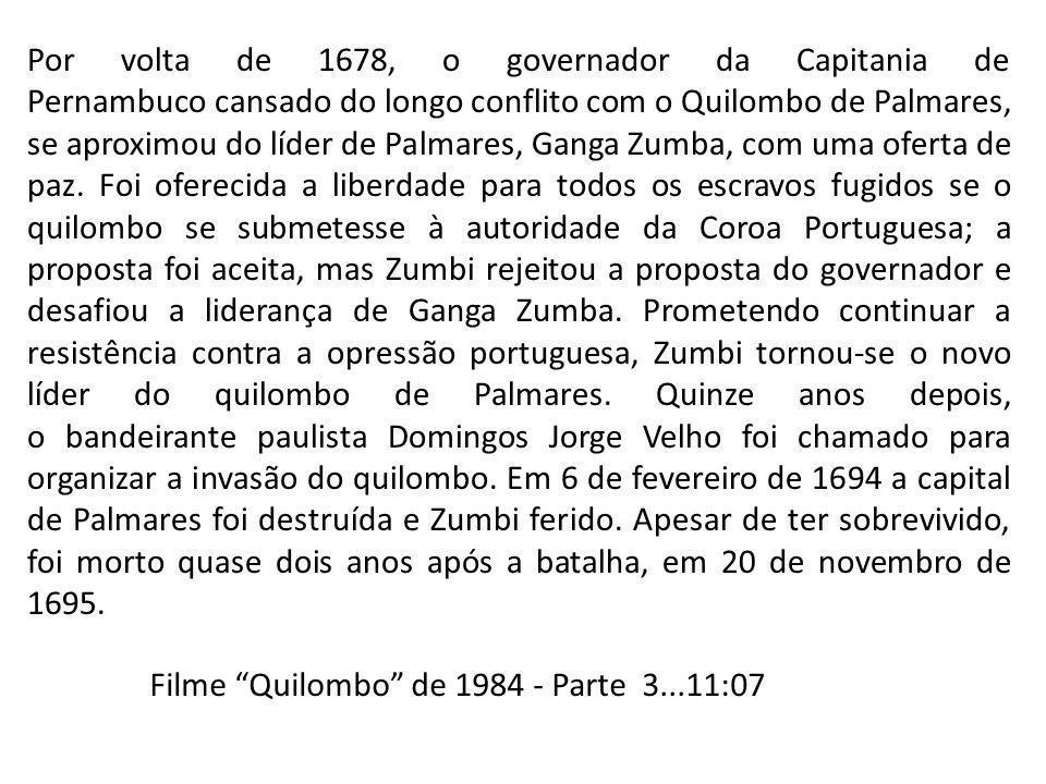 Por volta de 1678, o governador da Capitania de Pernambuco cansado do longo conflito com o Quilombo de Palmares, se aproximou do líder de Palmares, Ganga Zumba, com uma oferta de paz. Foi oferecida a liberdade para todos os escravos fugidos se o quilombo se submetesse à autoridade da Coroa Portuguesa; a proposta foi aceita, mas Zumbi rejeitou a proposta do governador e desafiou a liderança de Ganga Zumba. Prometendo continuar a resistência contra a opressão portuguesa, Zumbi tornou-se o novo líder do quilombo de Palmares. Quinze anos depois, o bandeirante paulista Domingos Jorge Velho foi chamado para organizar a invasão do quilombo. Em 6 de fevereiro de 1694 a capital de Palmares foi destruída e Zumbi ferido. Apesar de ter sobrevivido, foi morto quase dois anos após a batalha, em 20 de novembro de 1695.