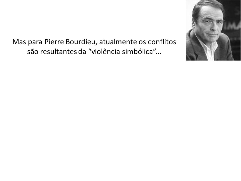 Mas para Pierre Bourdieu, atualmente os conflitos são resultantes da violência simbólica ...