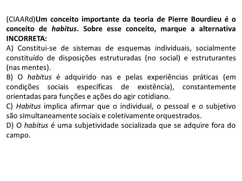 (CIAARd)Um conceito importante da teoria de Pierre Bourdieu é o conceito de habitus. Sobre esse conceito, marque a alternativa INCORRETA: