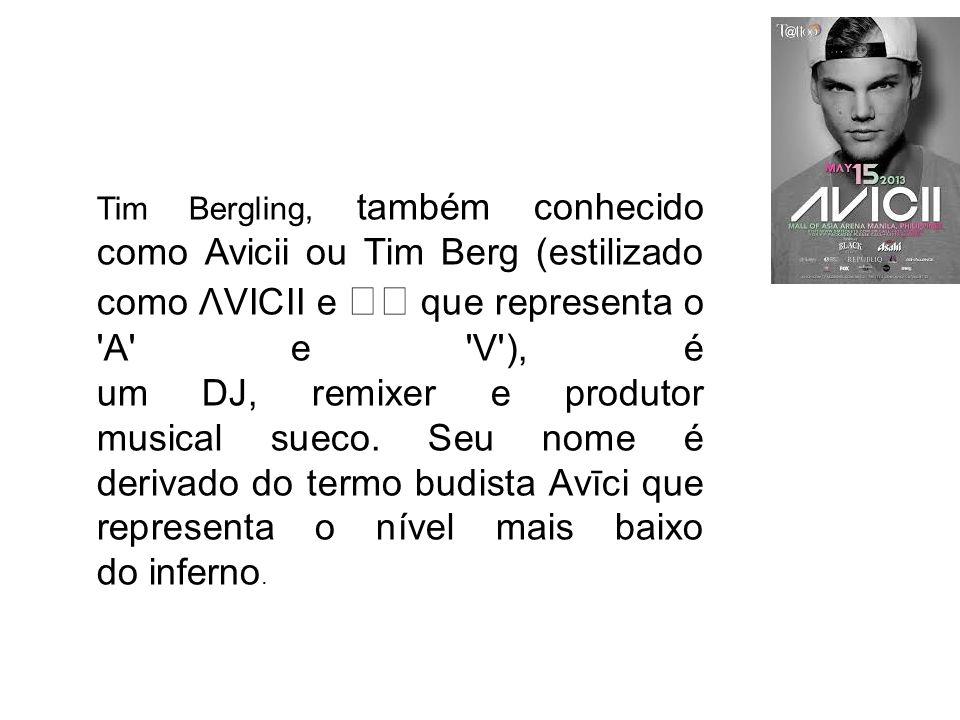 Tim Bergling, também conhecido como Avicii ou Tim Berg (estilizado como ΛVICII e ◢◤ que representa o A e V ), é um DJ, remixer e produtor musical sueco.