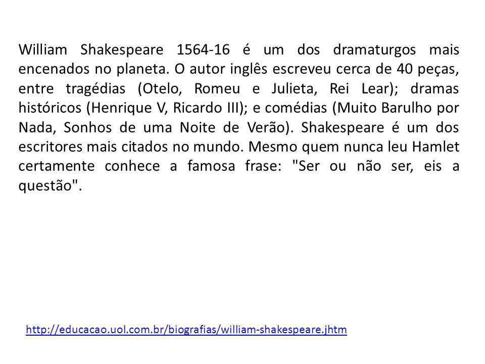 William Shakespeare 1564-16 é um dos dramaturgos mais encenados no planeta. O autor inglês escreveu cerca de 40 peças, entre tragédias (Otelo, Romeu e Julieta, Rei Lear); dramas históricos (Henrique V, Ricardo III); e comédias (Muito Barulho por Nada, Sonhos de uma Noite de Verão). Shakespeare é um dos escritores mais citados no mundo. Mesmo quem nunca leu Hamlet certamente conhece a famosa frase: Ser ou não ser, eis a questão .