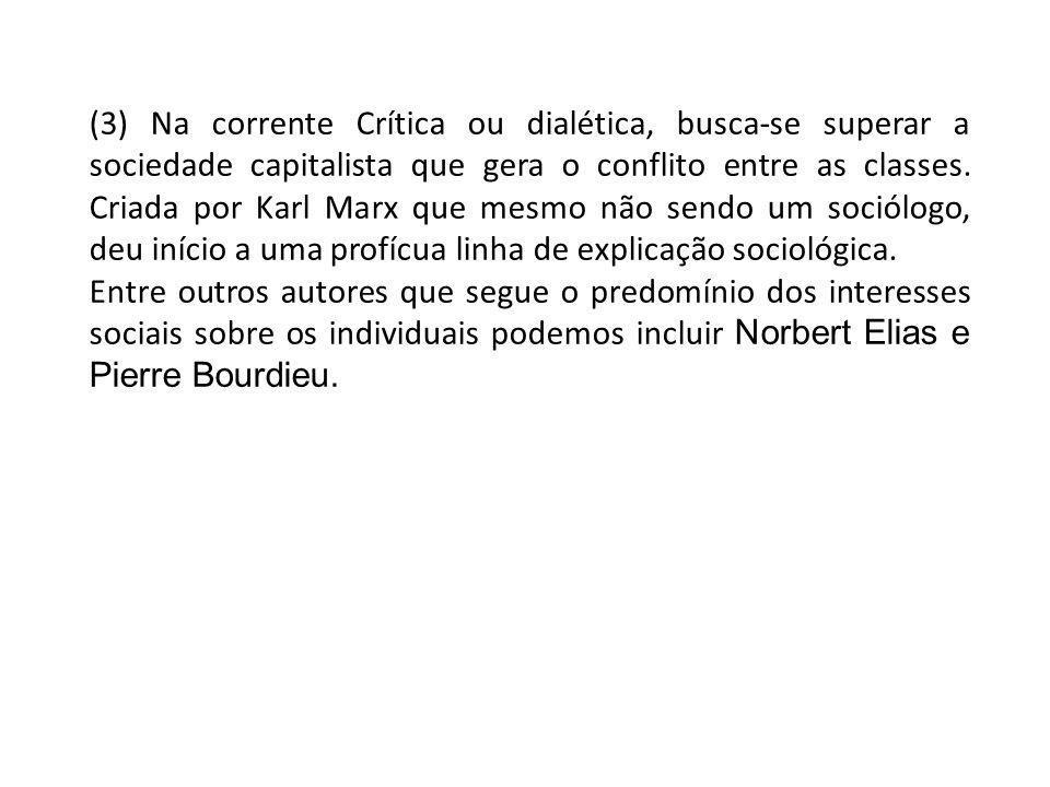 (3) Na corrente Crítica ou dialética, busca-se superar a sociedade capitalista que gera o conflito entre as classes. Criada por Karl Marx que mesmo não sendo um sociólogo, deu início a uma profícua linha de explicação sociológica.