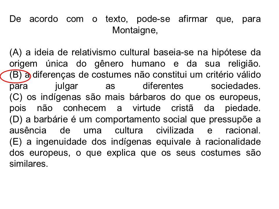 De acordo com o texto, pode-se afirmar que, para Montaigne, (A) a ideia de relativismo cultural baseia-se na hipótese da origem única do gênero humano e da sua religião.