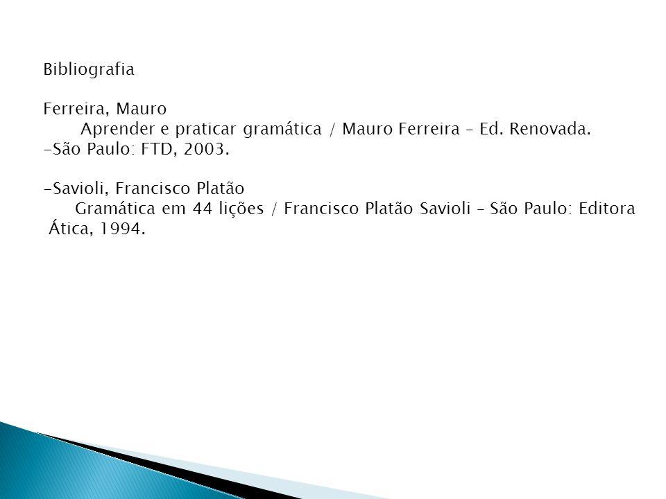 Bibliografia Ferreira, Mauro. Aprender e praticar gramática / Mauro Ferreira – Ed. Renovada. São Paulo: FTD, 2003.