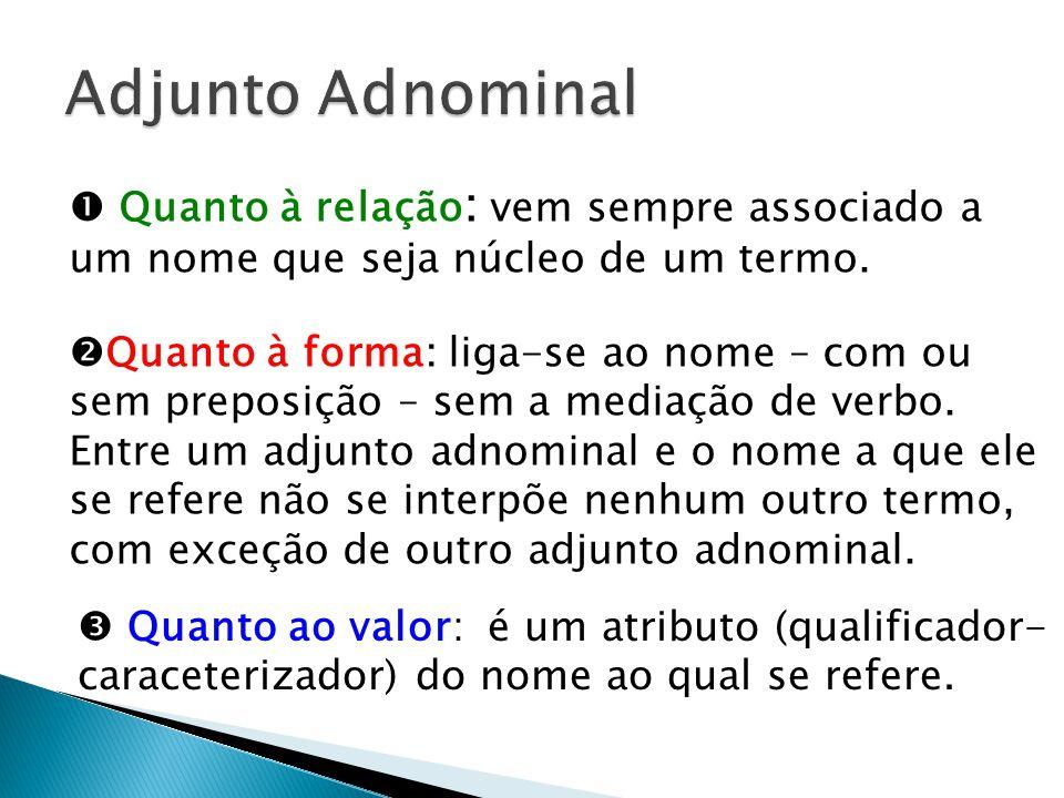 Adjunto Adnominal  Quanto à relação: vem sempre associado a um nome que seja núcleo de um termo.