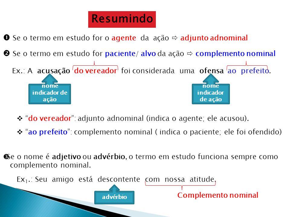 Resumindo  Se o termo em estudo for o agente da ação  adjunto adnominal.  Se o termo em estudo for paciente/ alvo da ação  complemento nominal.