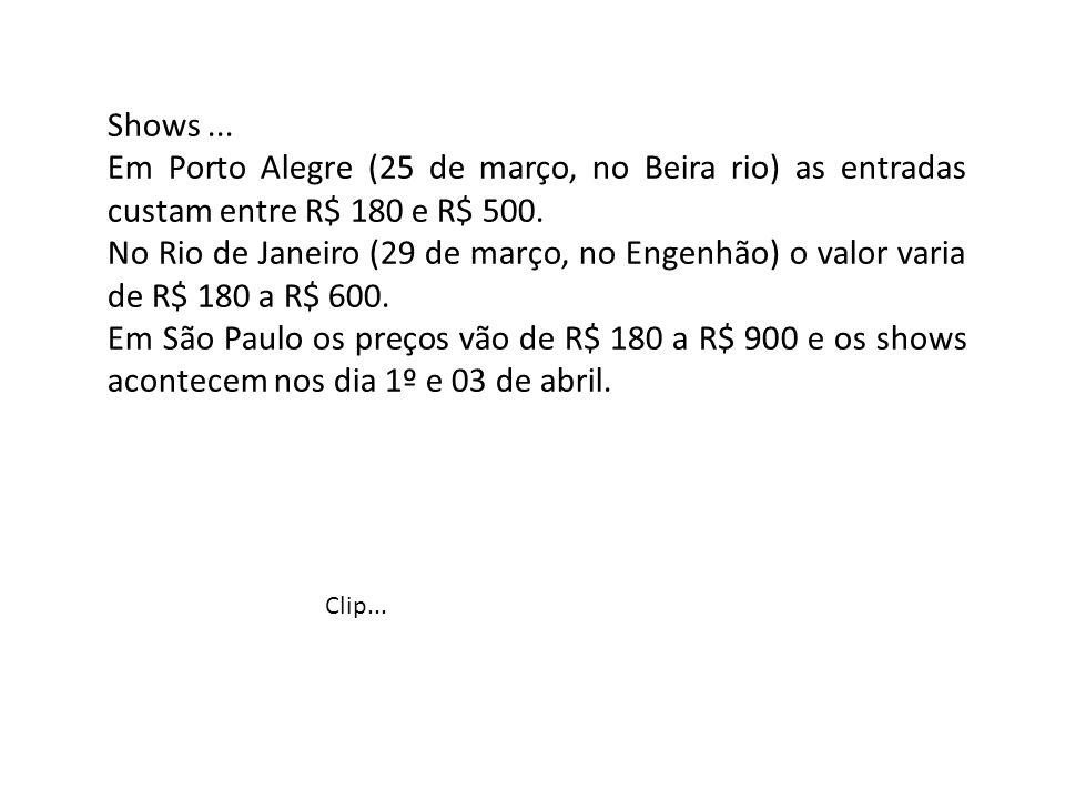 Shows ... Em Porto Alegre (25 de março, no Beira rio) as entradas custam entre R$ 180 e R$ 500.