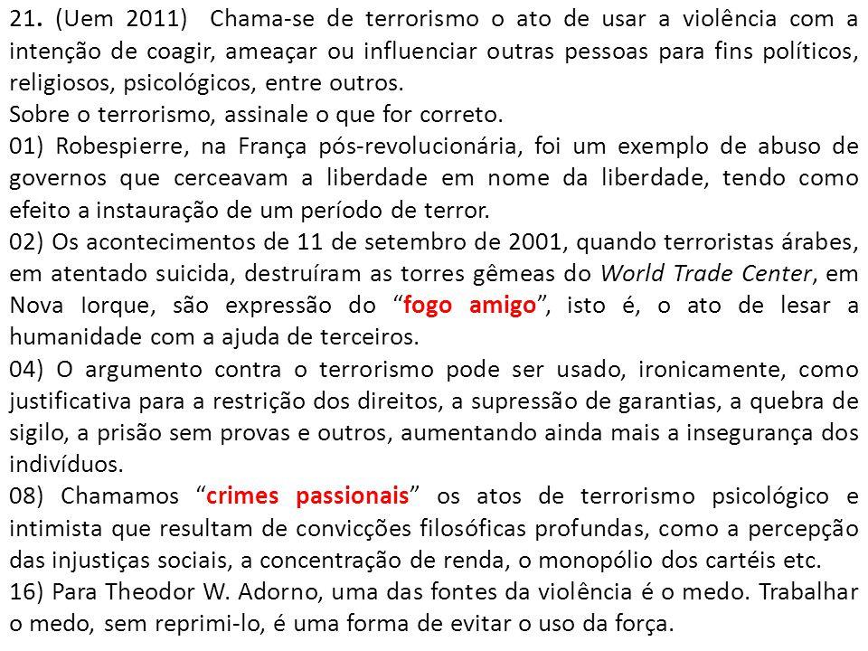 21. (Uem 2011) Chama-se de terrorismo o ato de usar a violência com a intenção de coagir, ameaçar ou influenciar outras pessoas para fins políticos, religiosos, psicológicos, entre outros.