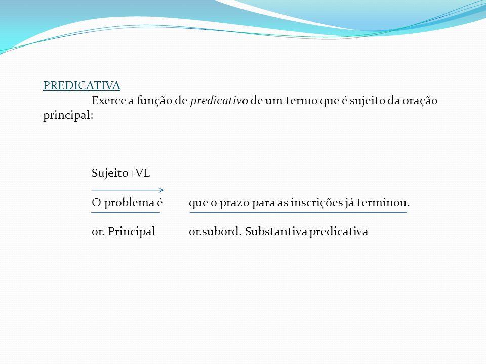 PREDICATIVA Exerce a função de predicativo de um termo que é sujeito da oração principal: Sujeito+VL.