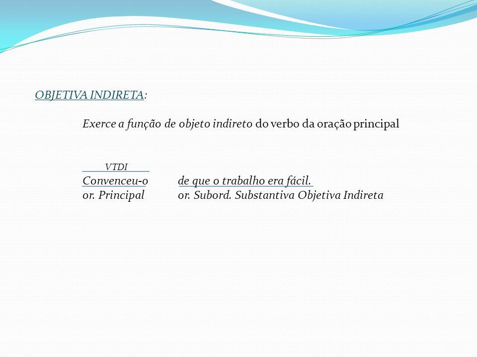 OBJETIVA INDIRETA: Exerce a função de objeto indireto do verbo da oração principal. VTDI. Convenceu-o de que o trabalho era fácil.