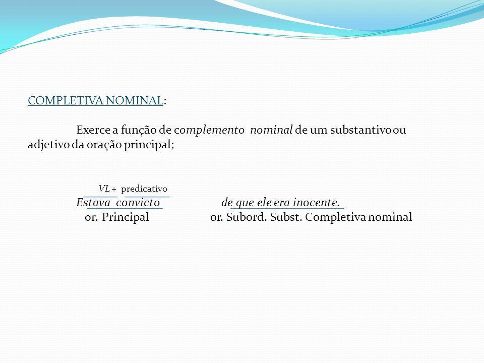 COMPLETIVA NOMINAL: Exerce a função de complemento nominal de um substantivo ou adjetivo da oração principal;