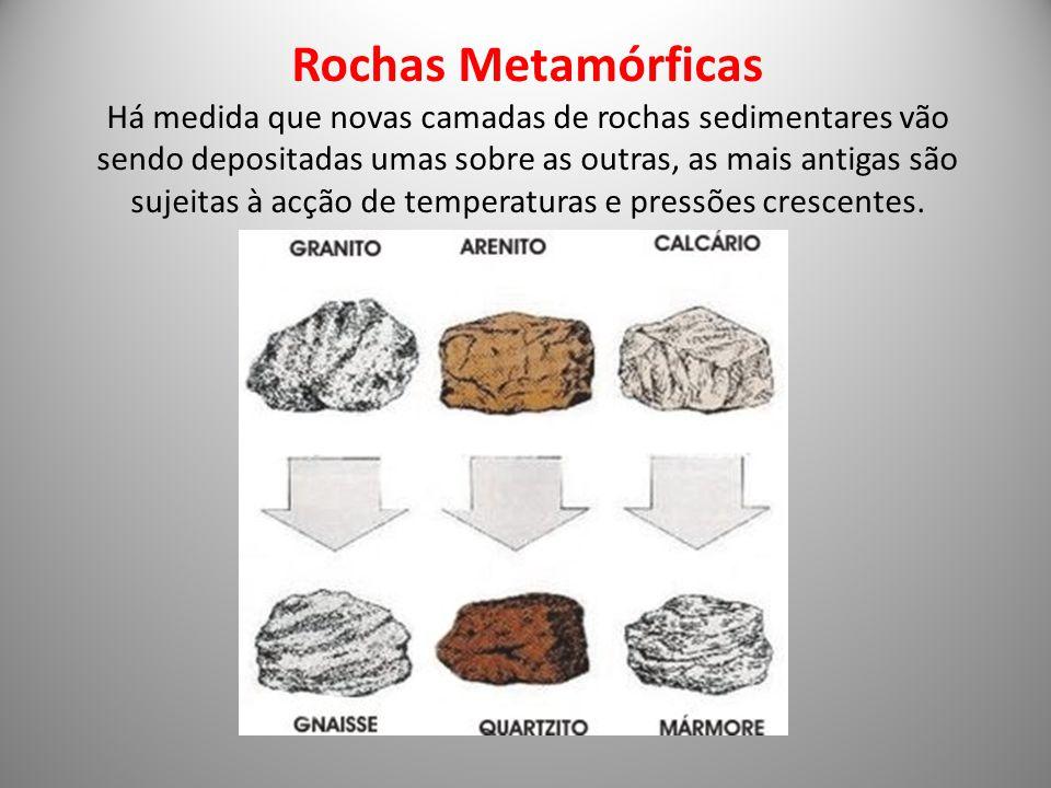 Rochas Metamórficas Há medida que novas camadas de rochas sedimentares vão sendo depositadas umas sobre as outras, as mais antigas são sujeitas à acção de temperaturas e pressões crescentes.