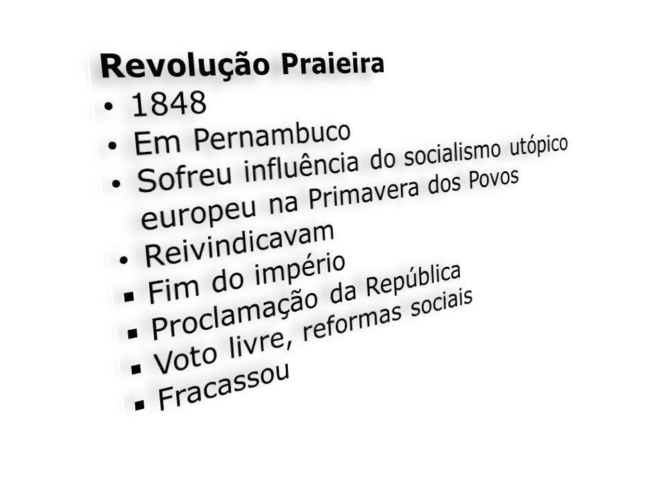 Revolução Praieira 1848. Em Pernambuco. Sofreu influência do socialismo utópico europeu na Primavera dos Povos.