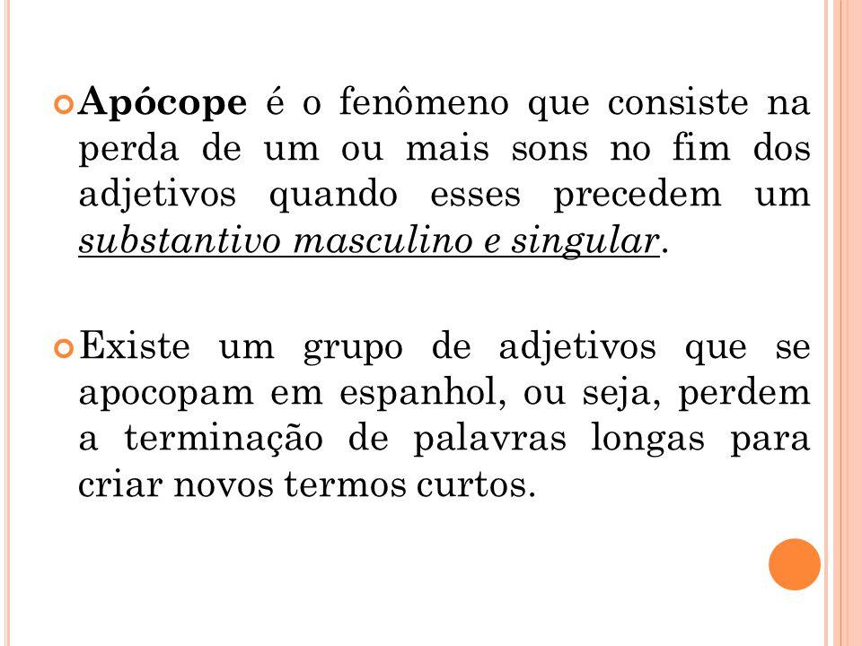 Apócope é o fenômeno que consiste na perda de um ou mais sons no fim dos adjetivos quando esses precedem um substantivo masculino e singular.