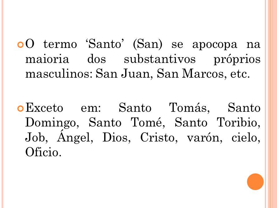 O termo 'Santo' (San) se apocopa na maioria dos substantivos próprios masculinos: San Juan, San Marcos, etc.