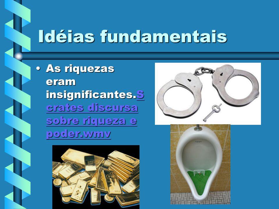 Idéias fundamentais As riquezas eram insignificantes.Scrates discursa sobre riqueza e poder.wmv