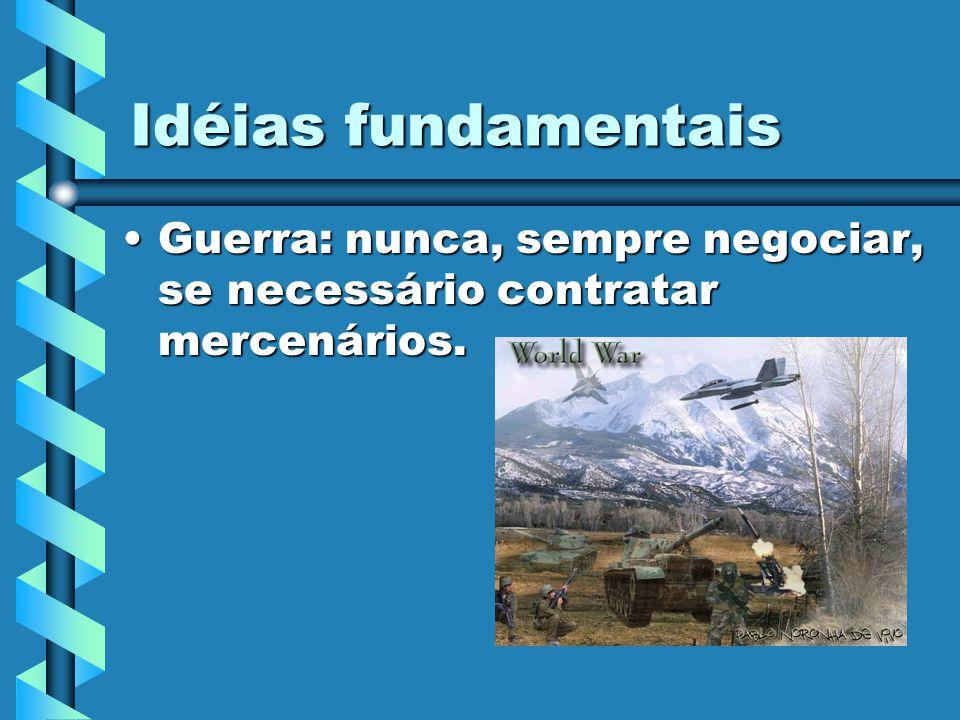 Idéias fundamentais Guerra: nunca, sempre negociar, se necessário contratar mercenários.