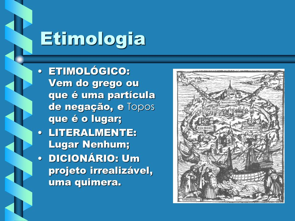Etimologia ETIMOLÓGICO: Vem do grego ou que é uma partícula de negação, e Topos que é o lugar; LITERALMENTE: Lugar Nenhum;
