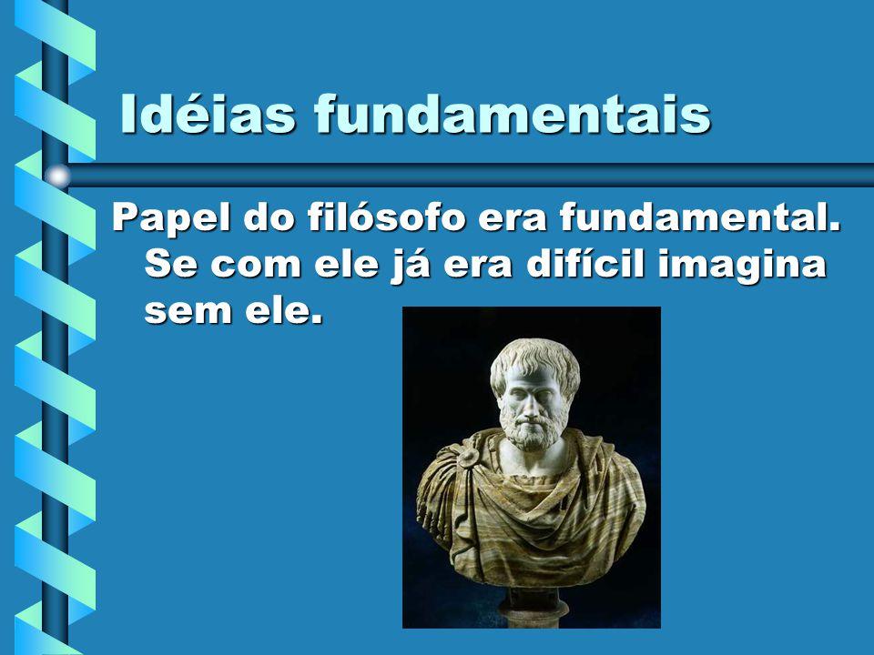 Idéias fundamentais Papel do filósofo era fundamental. Se com ele já era difícil imagina sem ele.