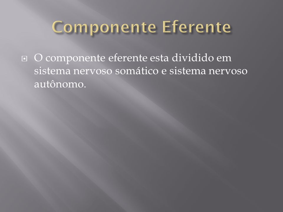 Componente Eferente O componente eferente esta dividido em sistema nervoso somático e sistema nervoso autônomo.