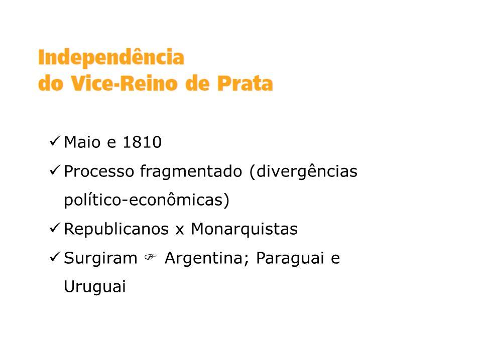 Maio e 1810 Processo fragmentado (divergências político-econômicas) Republicanos x Monarquistas.