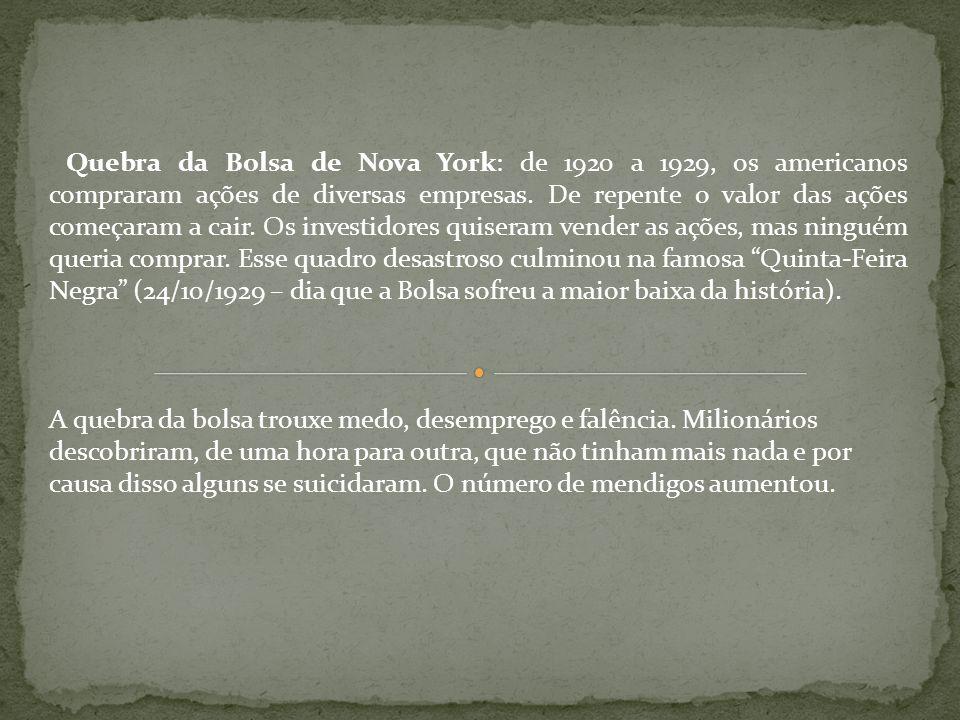 Quebra da Bolsa de Nova York: de 1920 a 1929, os americanos compraram ações de diversas empresas. De repente o valor das ações começaram a cair. Os investidores quiseram vender as ações, mas ninguém queria comprar. Esse quadro desastroso culminou na famosa Quinta-Feira Negra (24/10/1929 – dia que a Bolsa sofreu a maior baixa da história).