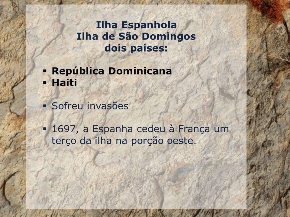Ilha Espanhola Ilha de São Domingos. dois países: República Dominicana. Haiti. Sofreu invasões.
