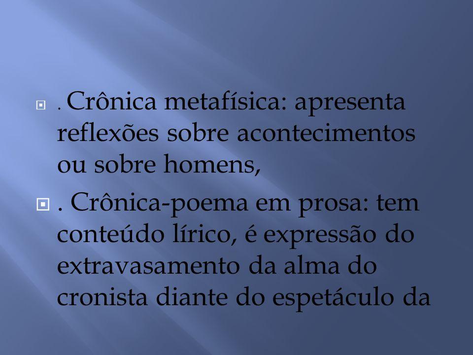 . Crônica metafísica: apresenta reflexões sobre acontecimentos ou sobre homens,